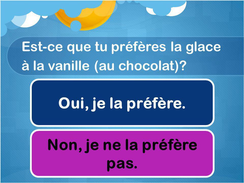 Est-ce que tu préfères la glace à la vanille (au chocolat).