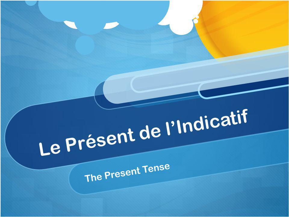Le Présent de lIndicatif The Present Tense