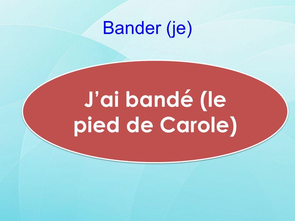 Bander (je) Jai bandé (le pied de Carole)