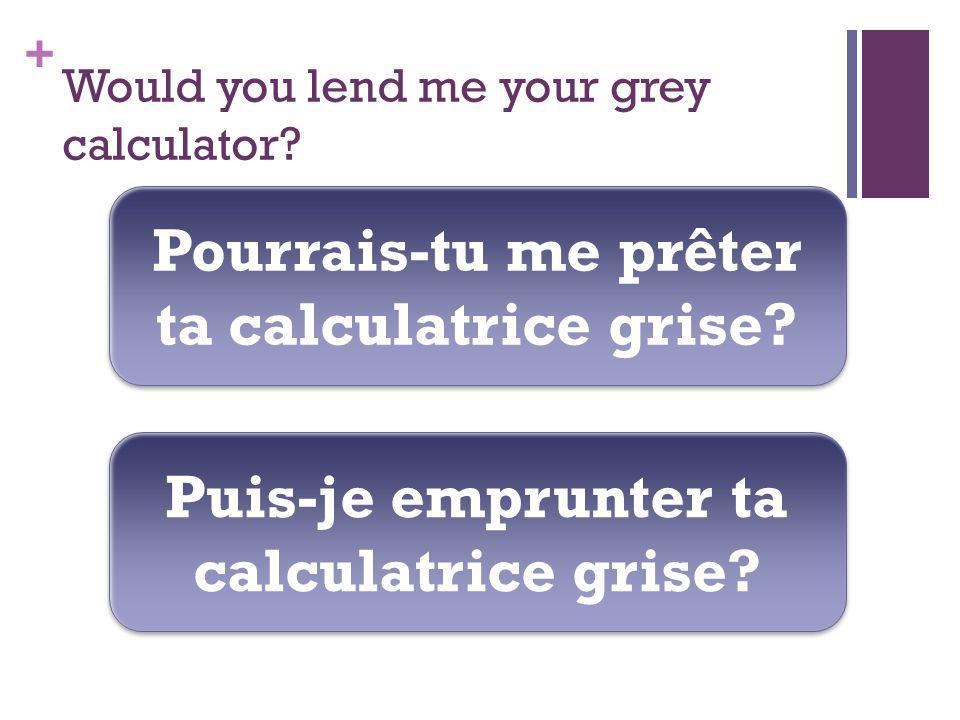 + Would you lend me your grey calculator. Pourrais-tu me prêter ta calculatrice grise.