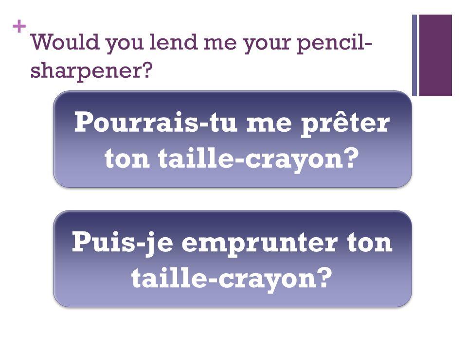+ Would you lend me your pencil- sharpener. Pourrais-tu me prêter ton taille-crayon.