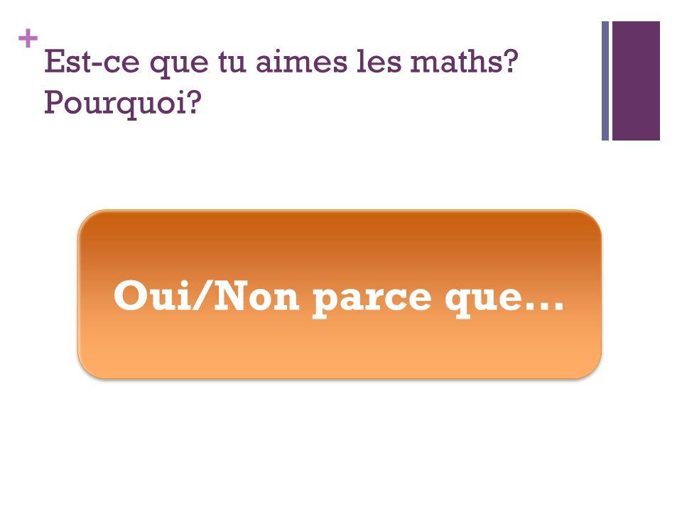 + Est-ce que tu aimes les maths Pourquoi Oui/Non parce que…