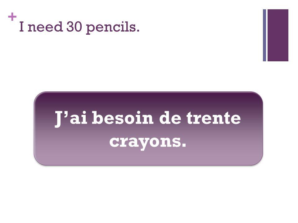 + I need 30 pencils. Jai besoin de trente crayons.