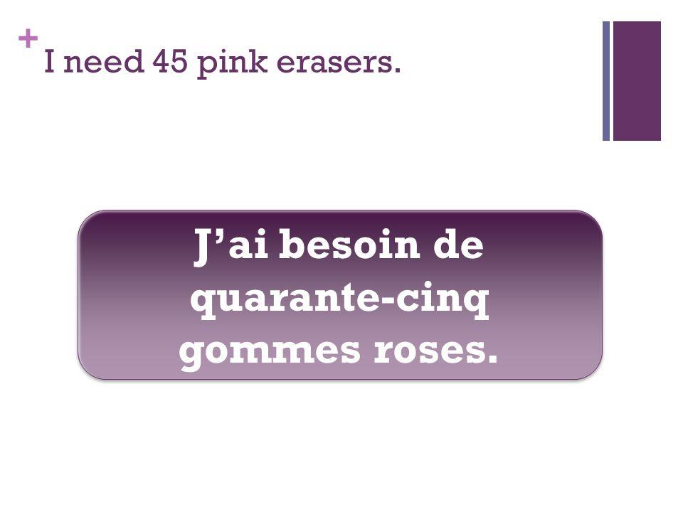 + I need 45 pink erasers. Jai besoin de quarante-cinq gommes roses.