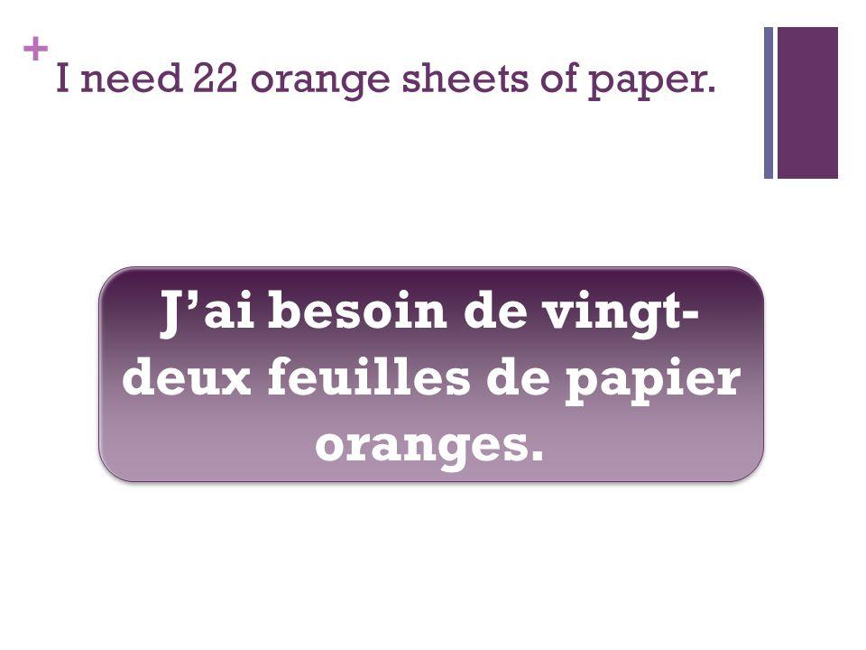 + I need 22 orange sheets of paper. Jai besoin de vingt- deux feuilles de papier oranges.
