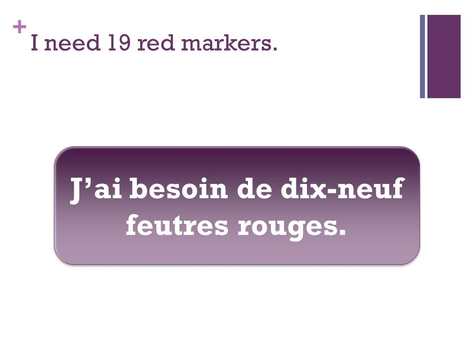 + I need 19 red markers. Jai besoin de dix-neuf feutres rouges.