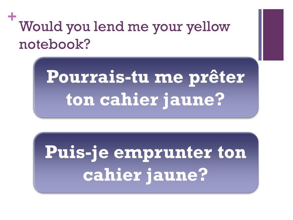 + Would you lend me your yellow notebook. Pourrais-tu me prêter ton cahier jaune.