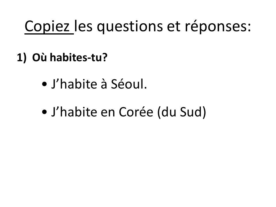 Copiez les questions et réponses: 1)Où habites-tu? Jhabite à Séoul. Jhabite en Corée (du Sud)