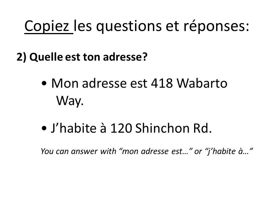 Copiez les questions et réponses: 2) Quelle est ton adresse? Mon adresse est 418 Wabarto Way. Jhabite à 120 Shinchon Rd. You can answer with mon adres