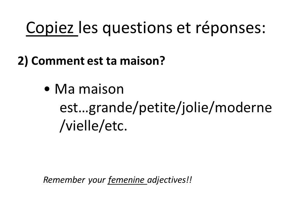 Copiez les questions et réponses: 2) Comment est ta maison? Ma maison est…grande/petite/jolie/moderne /vielle/etc. Remember your femenine adjectives!!