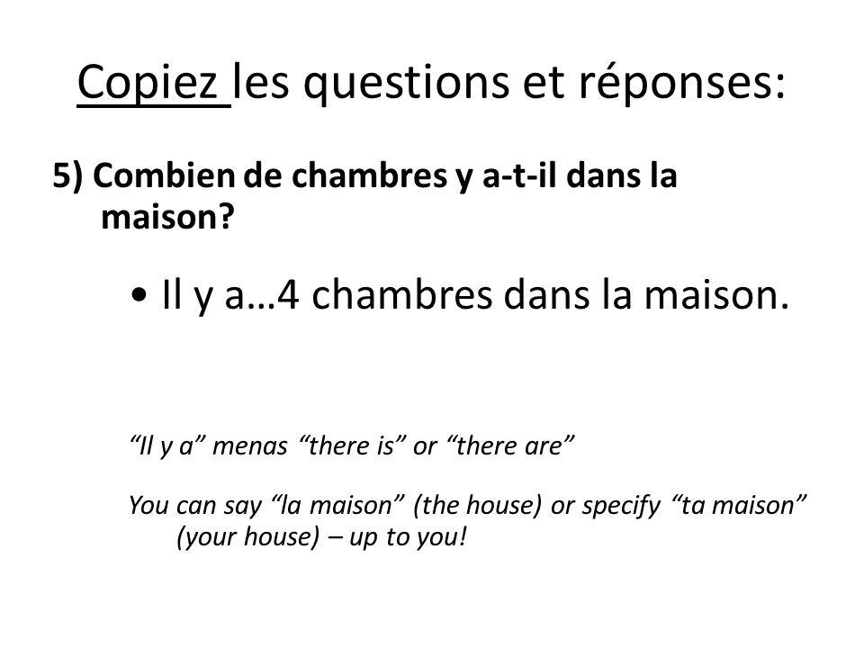 Copiez les questions et réponses: 5) Combien de chambres y a-t-il dans la maison? Il y a…4 chambres dans la maison. Il y a menas there is or there are