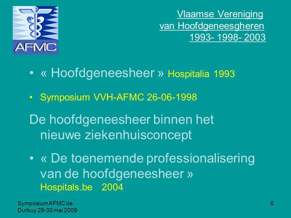 Symposium AFMC de Durbuy 29-30 mai 2009 6 Vlaamse Vereniging van Hoofdgeneesgheren 1993- 1998- 2003 « Hoofdgeneesheer » Hospitalia 1993 Symposium VVH-AFMC 26-06-1998 De hoofdgeneesheer binnen het nieuwe ziekenhuisconcept « De toenemende professionalisering van de hoofdgeneesheer » Hospitals.be 2004
