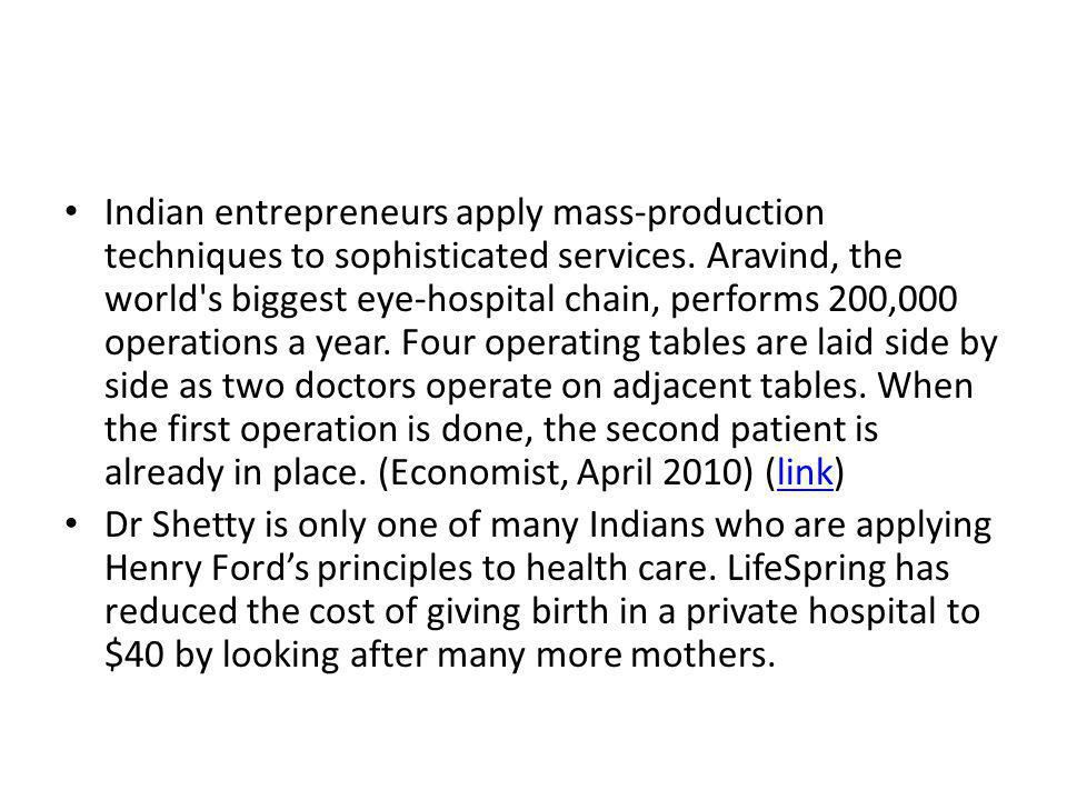 Indian entrepreneurs apply mass-productiontechniques to sophisticated services. Aravind, theworld's biggest eye-hospital chain, performs 200,000operat
