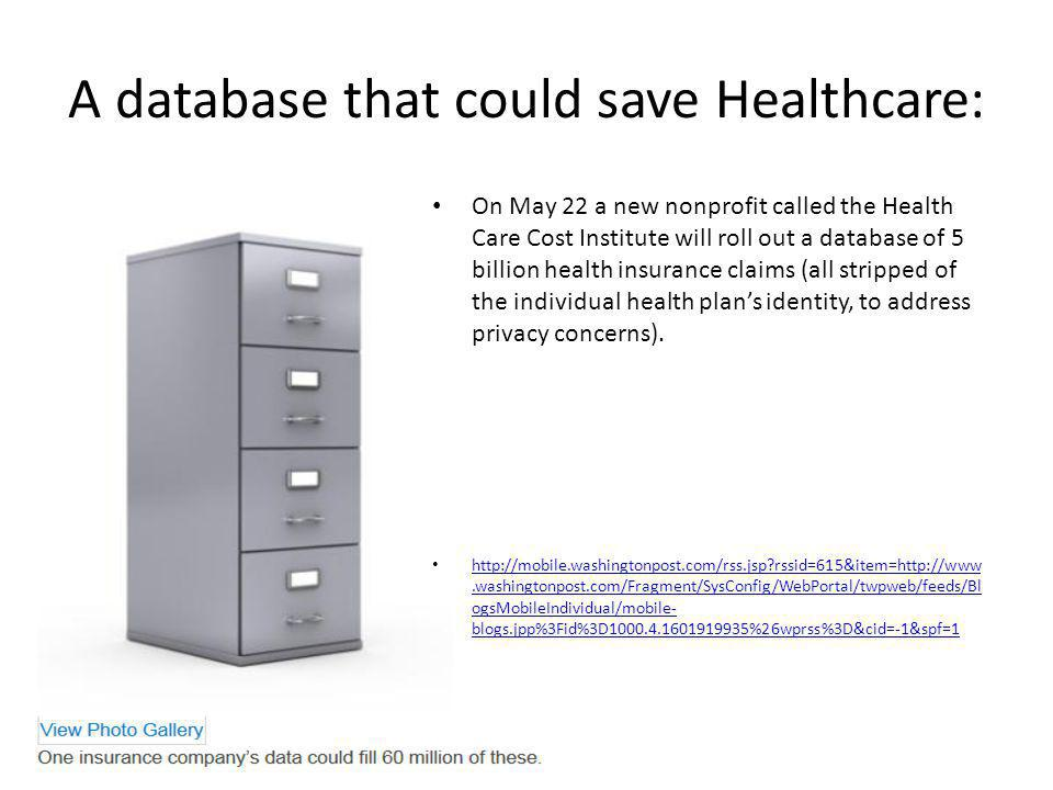 A database that could save Healthcare: On May 22 a new nonprofit called the Health Care Cost Institute will roll out a database of 5 billion health insurance claims (all stripped of the individual health plans identity, to address privacy concerns).