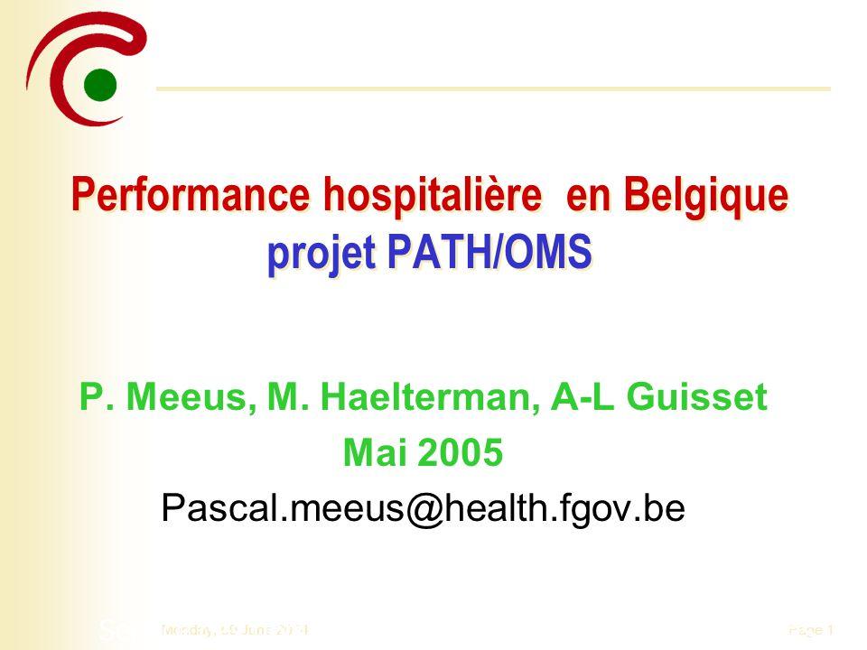 Page 1Monday, 09 June 2014 Performance hospitalière en Belgique projet PATH/OMS P. Meeus, M. Haelterman, A-L Guisset Mai 2005 Pascal.meeus@health.fgov