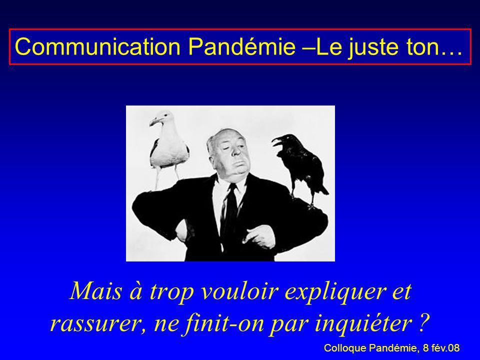 Mais à trop vouloir expliquer et rassurer, ne finit-on par inquiéter ? Communication Pandémie –Le juste ton… Colloque Pandémie, 8 fév.08