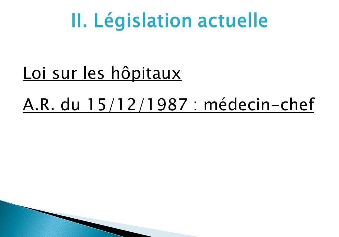 II. Législation actuelle Loi sur les hôpitaux A.R. du 15/12/1987 : médecin-chef