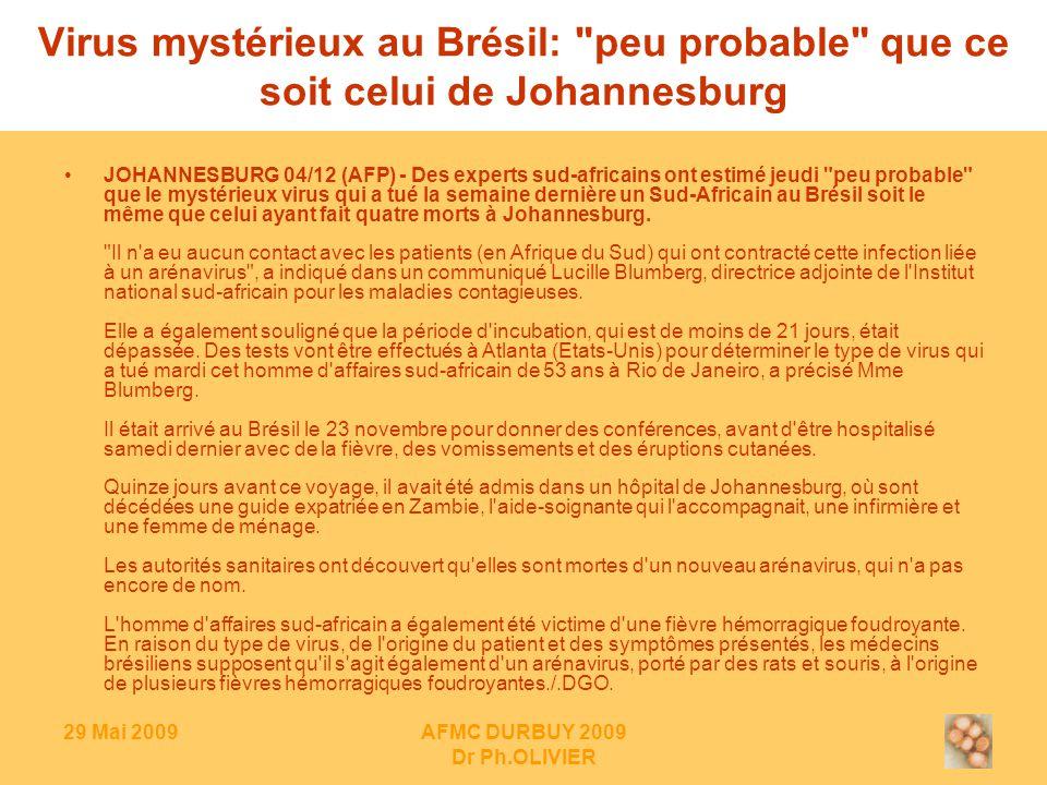 29 Mai 2009AFMC DURBUY 2009 Dr Ph.OLIVIER Virus mystérieux au Brésil: peu probable que ce soit celui de Johannesburg JOHANNESBURG 04/12 (AFP) - Des experts sud-africains ont estimé jeudi peu probable que le mystérieux virus qui a tué la semaine dernière un Sud-Africain au Brésil soit le même que celui ayant fait quatre morts à Johannesburg.