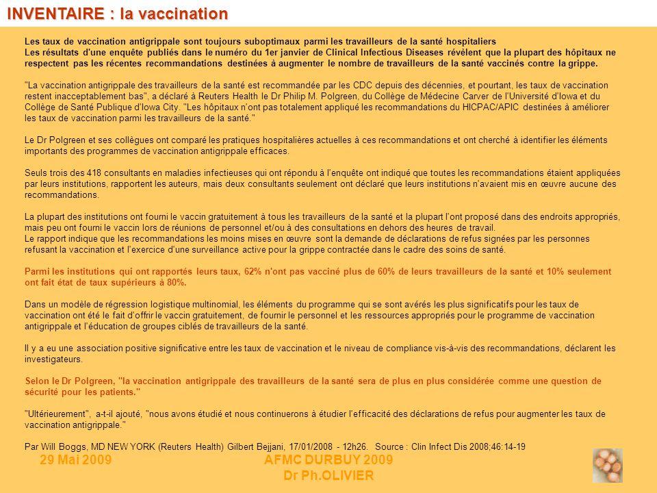 29 Mai 2009AFMC DURBUY 2009 Dr Ph.OLIVIER Les taux de vaccination antigrippale sont toujours suboptimaux parmi les travailleurs de la santé hospitaliers Les résultats d une enquête publiés dans le numéro du 1er janvier de Clinical Infectious Diseases révèlent que la plupart des hôpitaux ne respectent pas les récentes recommandations destinées à augmenter le nombre de travailleurs de la santé vaccinés contre la grippe.