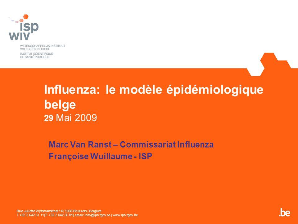 Influenza: le modèle épidémiologique belge 29 Mai 2009 Marc Van Ranst – Commissariat Influenza Françoise Wuillaume - ISP Rue Juliette Wytsmanstraat 14 | 1050 Brussels | Belgium T +32 2 642 51 11| F +32 2 642 50 01| email: info@iph.fgov.be | www.iph.fgov.be