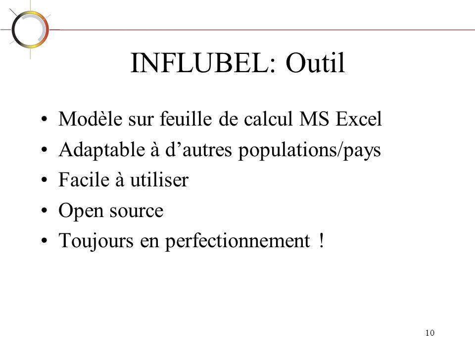 10 INFLUBEL: Outil Modèle sur feuille de calcul MS Excel Adaptable à dautres populations/pays Facile à utiliser Open source Toujours en perfectionnement !