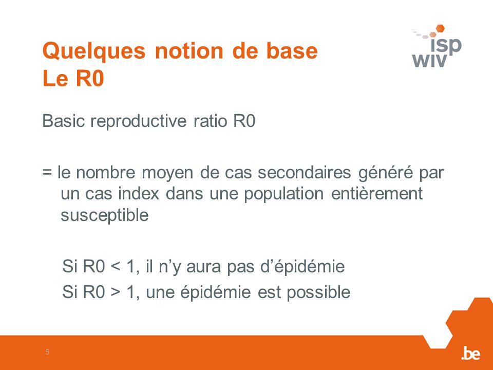 5 Quelques notion de base Le R0 Basic reproductive ratio R0 = le nombre moyen de cas secondaires généré par un cas index dans une population entièrement susceptible Si R0 < 1, il ny aura pas dépidémie Si R0 > 1, une épidémie est possible