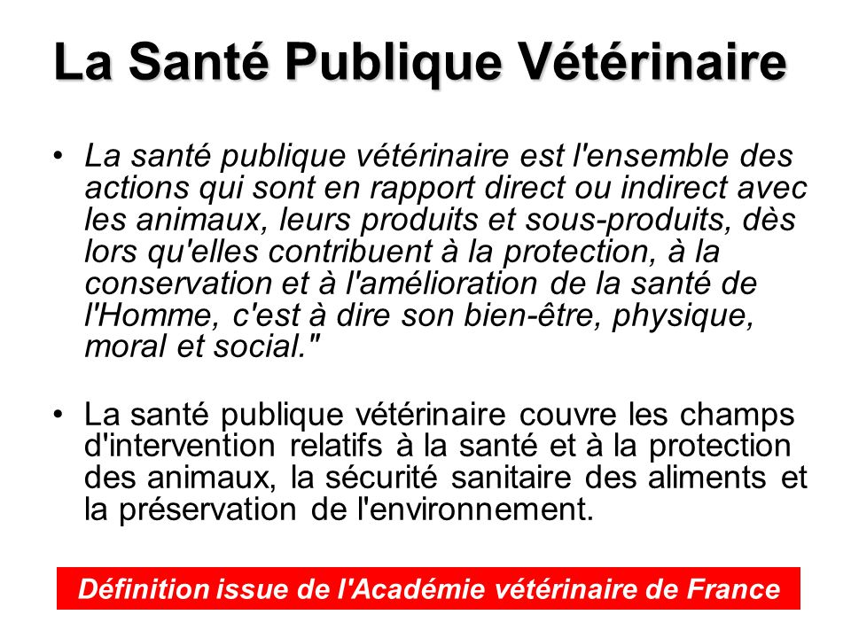 La Santé Publique Vétérinaire La santé publique vétérinaire est l'ensemble des actions qui sont en rapport direct ou indirect avec les animaux, leurs