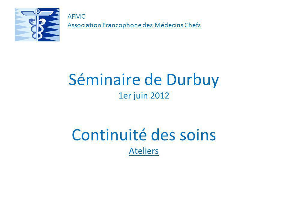Séminaire de Durbuy 1er juin 2012 Continuité des soins Ateliers AFMC Association Francophone des Médecins Chefs