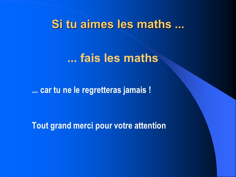 Si tu aimes les maths...... fais les maths... car tu ne le regretteras jamais ! Tout grand merci pour votre attention