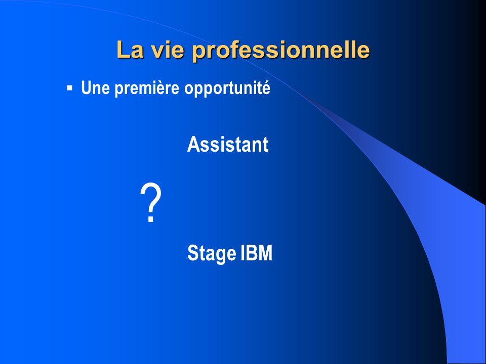 La vie professionnelle Une première opportunité Assistant ? Stage IBM