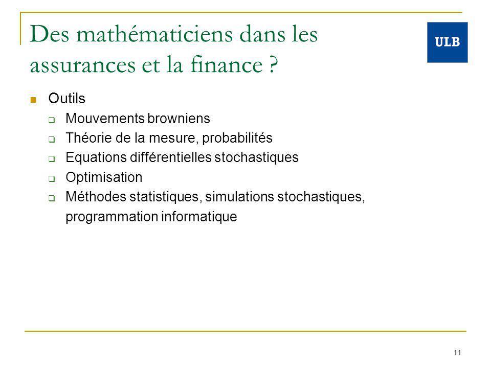 11 Des mathématiciens dans les assurances et la finance ? Outils Mouvements browniens Théorie de la mesure, probabilités Equations différentielles sto
