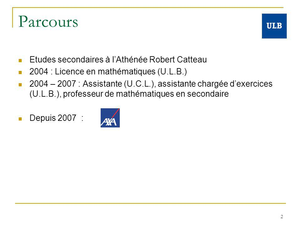 2 Parcours Etudes secondaires à lAthénée Robert Catteau 2004 : Licence en mathématiques (U.L.B.) 2004 – 2007 : Assistante (U.C.L.), assistante chargée dexercices (U.L.B.), professeur de mathématiques en secondaire Depuis 2007 :
