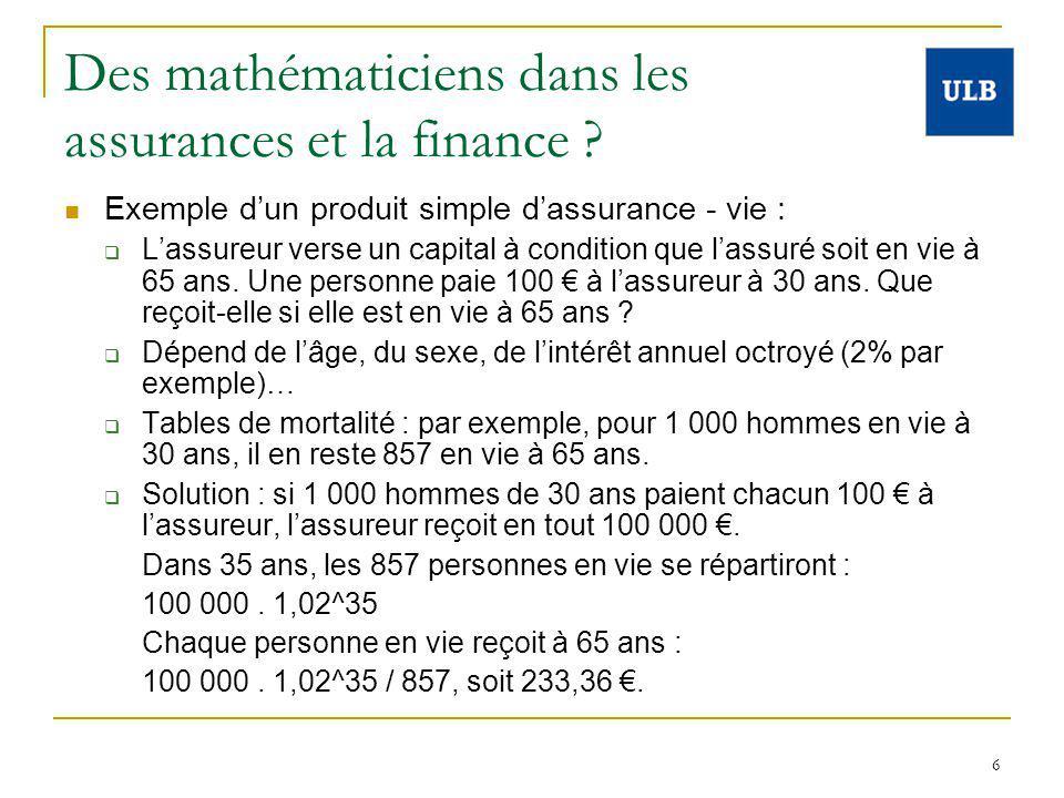 6 Des mathématiciens dans les assurances et la finance ? Exemple dun produit simple dassurance - vie : Lassureur verse un capital à condition que lass