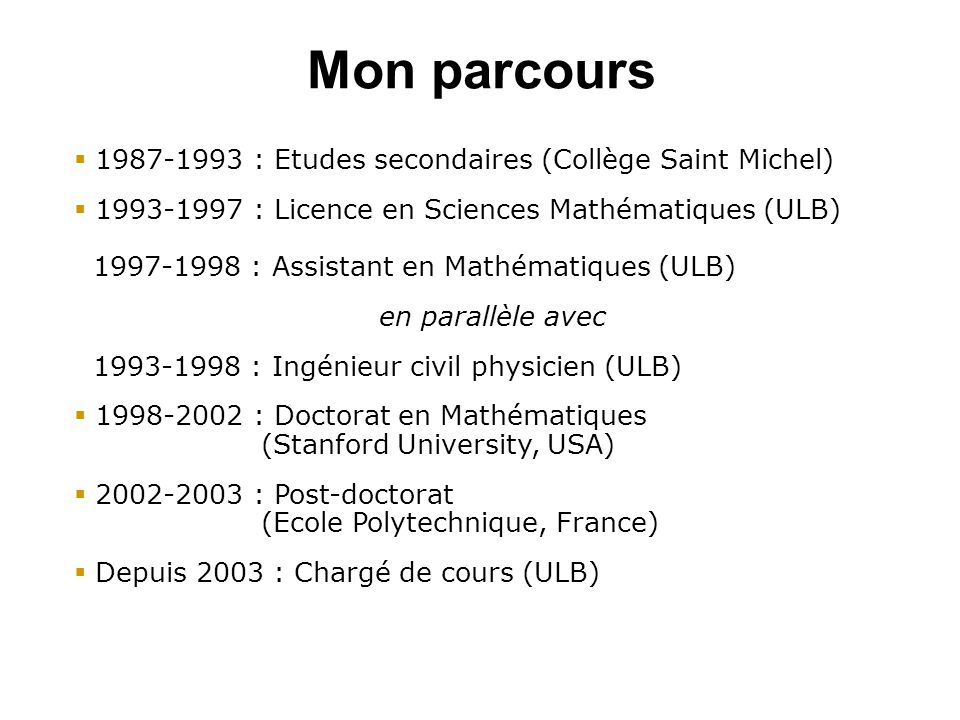 Mon parcours 1987-1993 : Etudes secondaires (Collège Saint Michel) 1993-1997 : Licence en Sciences Mathématiques (ULB) 1997-1998 : Assistant en Mathématiques (ULB) en parallèle avec 1993-1998 : Ingénieur civil physicien (ULB) 1998-2002 : Doctorat en Mathématiques (Stanford University, USA) 2002-2003 : Post-doctorat (Ecole Polytechnique, France) Depuis 2003 : Chargé de cours (ULB)