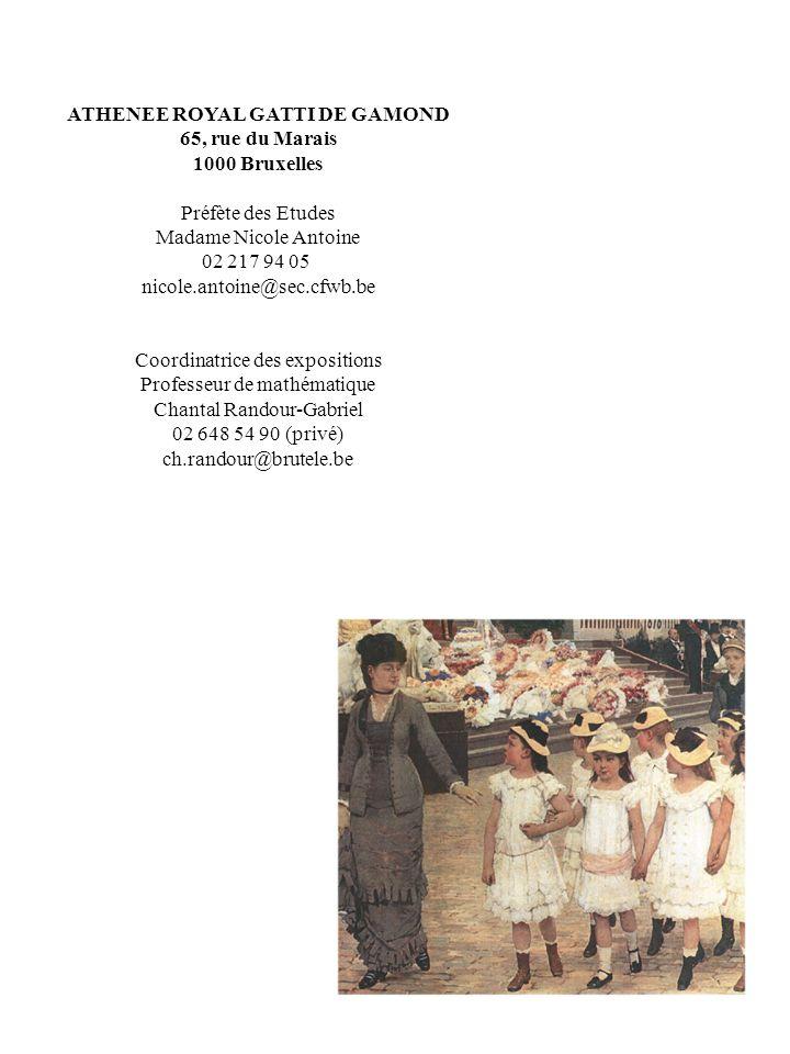 ATHENEE ROYAL GATTI DE GAMOND 65, rue du Marais 1000 Bruxelles Préfète des Etudes Madame Nicole Antoine 02 217 94 05 nicole.antoine@sec.cfwb.be Coordinatrice des expositions Professeur de mathématique Chantal Randour-Gabriel 02 648 54 90 (privé) ch.randour@brutele.be
