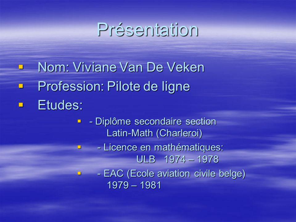 Présentation Nom: Viviane Van De Veken Nom: Viviane Van De Veken Profession: Pilote de ligne Profession: Pilote de ligne Etudes: Etudes: - Diplôme sec