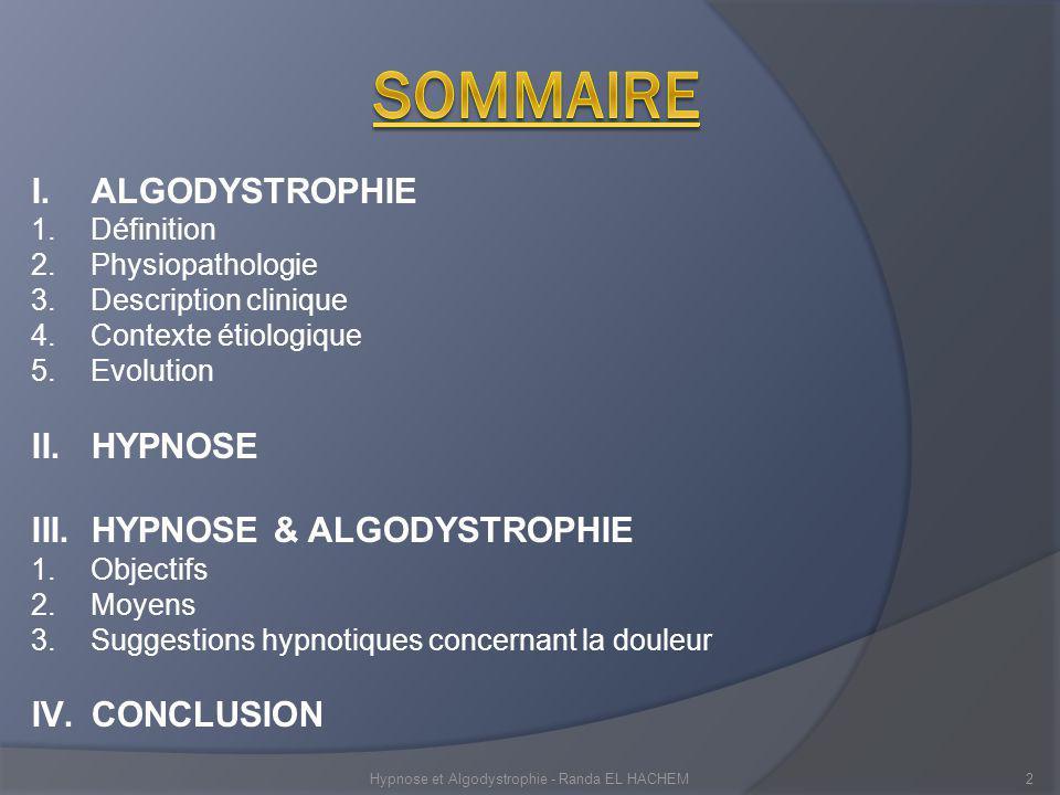 I.ALGODYSTROPHIE 1.Définition 2.Physiopathologie 3.Description clinique 4.Contexte étiologique 5.Evolution II.HYPNOSE III.HYPNOSE & ALGODYSTROPHIE 1.Objectifs 2.Moyens 3.Suggestions hypnotiques concernant la douleur IV.CONCLUSION Hypnose et Algodystrophie - Randa EL HACHEM2