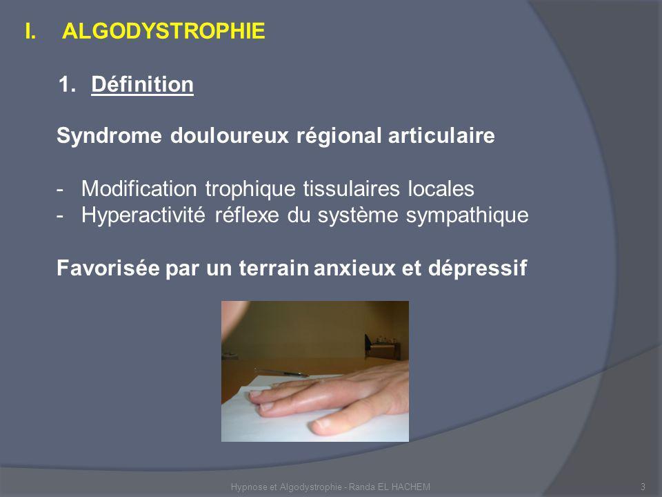 3 Syndrome douloureux régional articulaire -Modification trophique tissulaires locales -Hyperactivité réflexe du système sympathique Favorisée par un terrain anxieux et dépressif I.ALGODYSTROPHIE 1.Définition