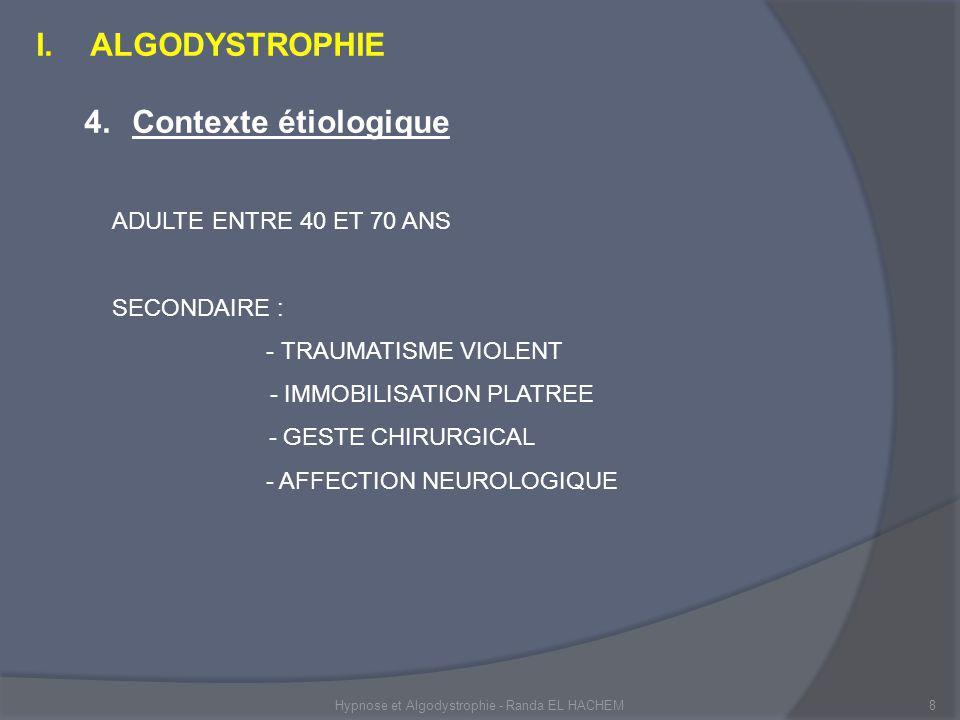 Hypnose et Algodystrophie - Randa EL HACHEM8 I.ALGODYSTROPHIE 4.Contexte étiologique ADULTE ENTRE 40 ET 70 ANS SECONDAIRE : - TRAUMATISME VIOLENT - IMMOBILISATION PLATREE - GESTE CHIRURGICAL - AFFECTION NEUROLOGIQUE