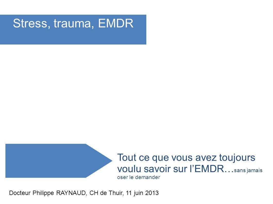 Tout ce que vous avez toujours voulu savoir sur lEMDR… sans jamais oser le demander Stress, trauma, EMDR Docteur Philippe RAYNAUD, CH de Thuir, 11 jui