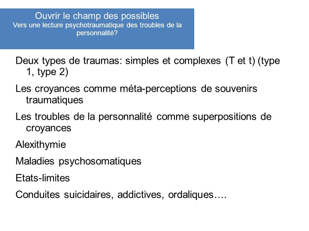 Deux types de traumas: simples et complexes (T et t) (type 1, type 2) Les croyances comme méta-perceptions de souvenirs traumatiques Les troubles de l