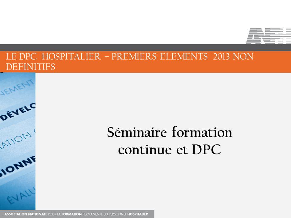 Séminaire formation continue et DPC LE DPC HOSPITALIER – PREMIERS ELEMENTS 2013 NON DEFINITIFS