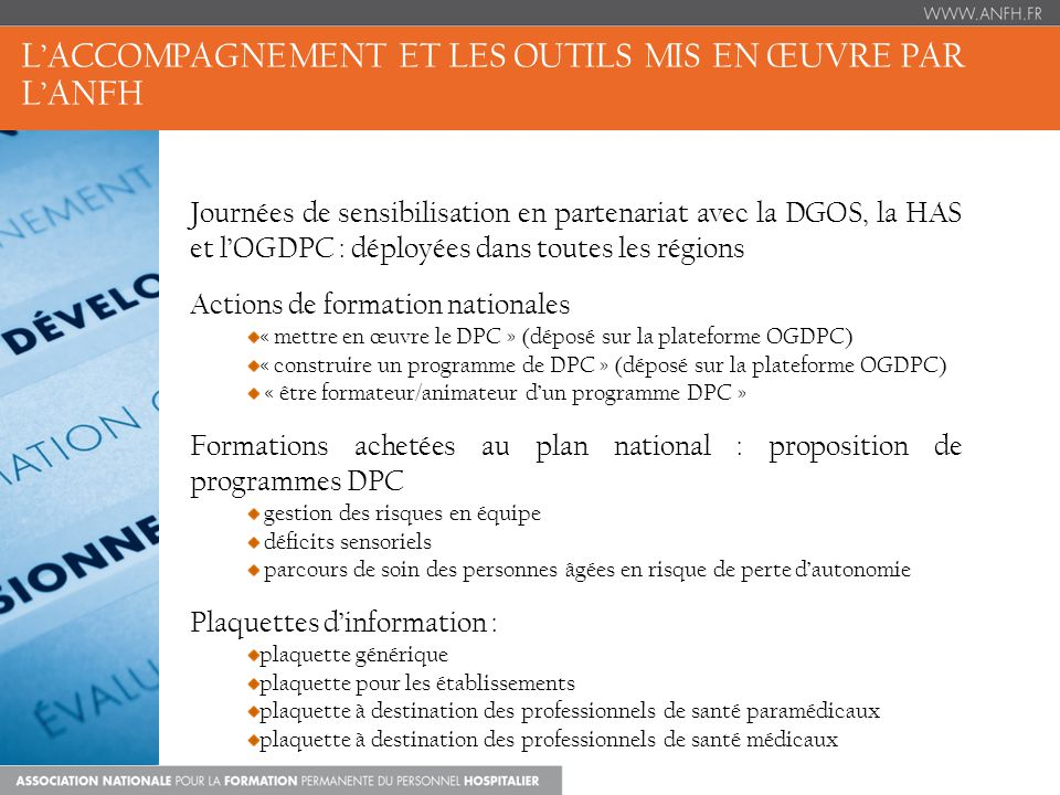 LACCOMPAGNEMENT ET LES OUTILS MIS EN ŒUVRE PAR LANFH Journées de sensibilisation en partenariat avec la DGOS, la HAS et lOGDPC : déployées dans toutes les régions Actions de formation nationales « mettre en œuvre le DPC » (déposé sur la plateforme OGDPC) « construire un programme de DPC » (déposé sur la plateforme OGDPC) « être formateur/animateur dun programme DPC » Formations achetées au plan national : proposition de programmes DPC gestion des risques en équipe déficits sensoriels parcours de soin des personnes âgées en risque de perte dautonomie Plaquettes dinformation : plaquette générique plaquette pour les établissements plaquette à destination des professionnels de santé paramédicaux plaquette à destination des professionnels de santé médicaux