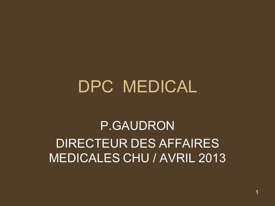 1 DPC MEDICAL P.GAUDRON DIRECTEUR DES AFFAIRES MEDICALES CHU / AVRIL 2013