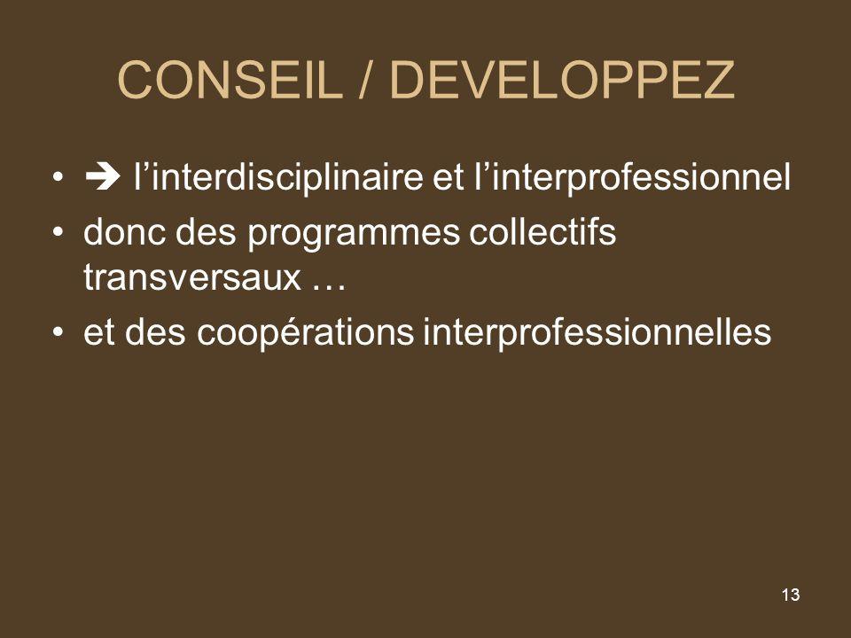 13 CONSEIL / DEVELOPPEZ linterdisciplinaire et linterprofessionnel donc des programmes collectifs transversaux … et des coopérations interprofessionnelles