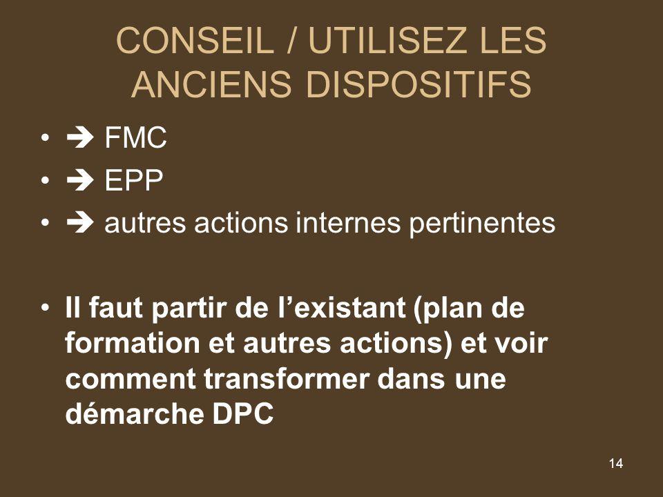 14 CONSEIL / UTILISEZ LES ANCIENS DISPOSITIFS FMC EPP autres actions internes pertinentes Il faut partir de lexistant (plan de formation et autres actions) et voir comment transformer dans une démarche DPC