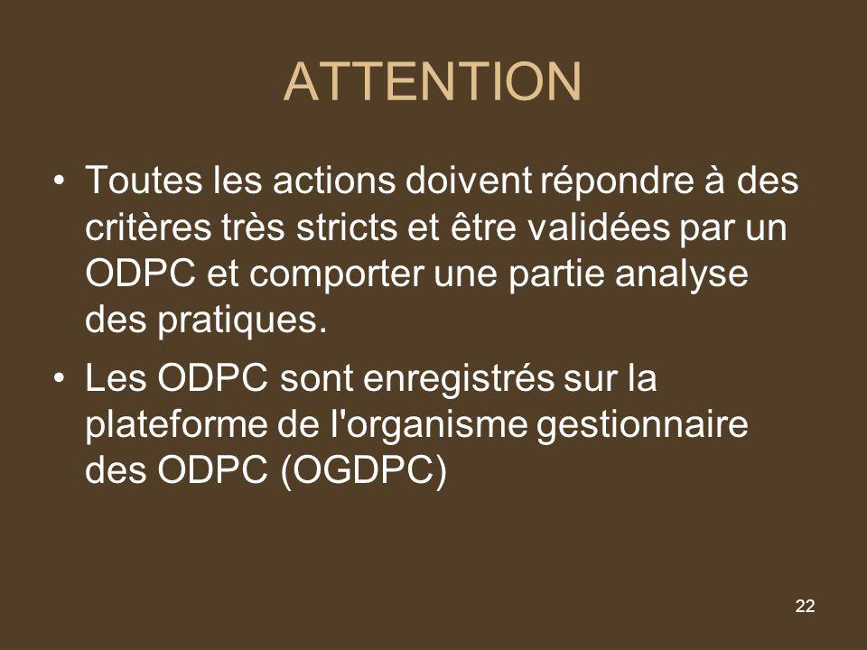 22 ATTENTION Toutes les actions doivent répondre à des critères très stricts et être validées par un ODPC et comporter une partie analyse des pratiques.