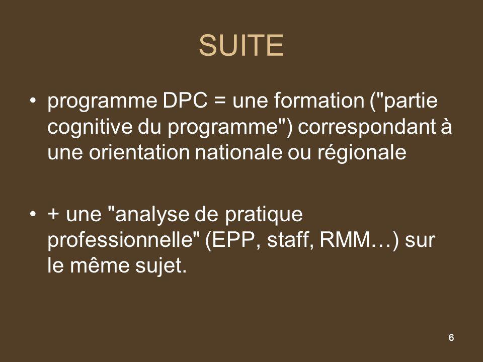 6 SUITE programme DPC = une formation ( partie cognitive du programme ) correspondant à une orientation nationale ou régionale + une analyse de pratique professionnelle (EPP, staff, RMM…) sur le même sujet.