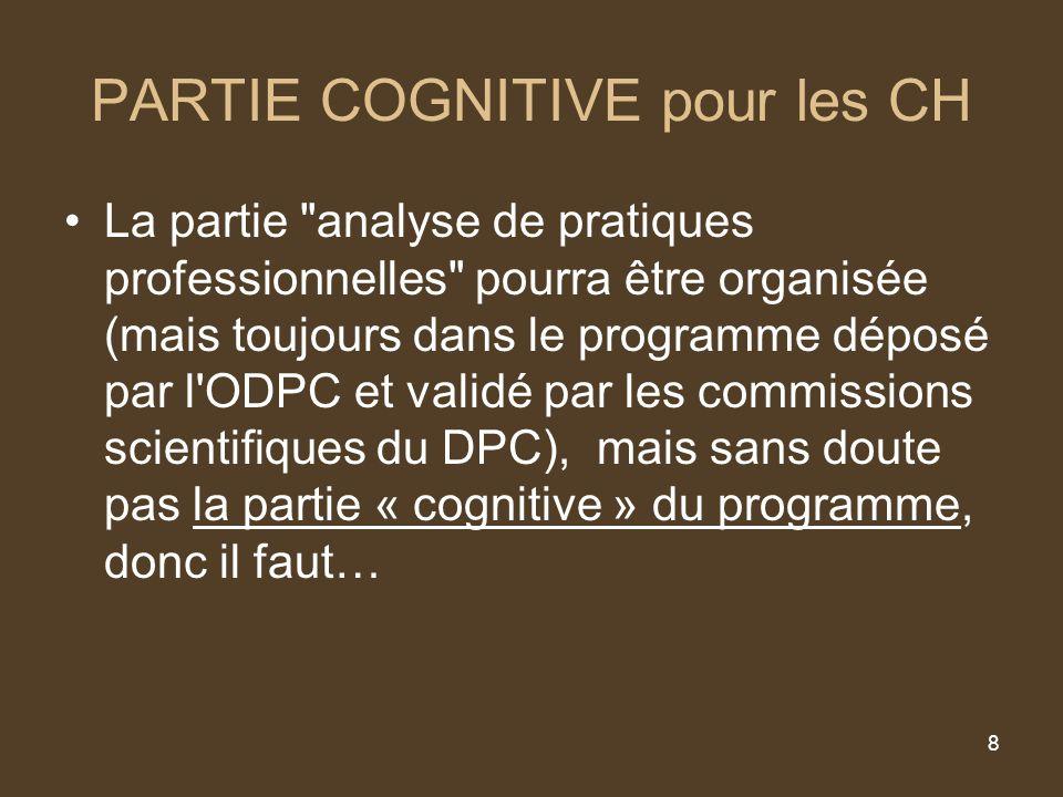 8 PARTIE COGNITIVE pour les CH La partie analyse de pratiques professionnelles pourra être organisée (mais toujours dans le programme déposé par l ODPC et validé par les commissions scientifiques du DPC), mais sans doute pas la partie « cognitive » du programme, donc il faut…