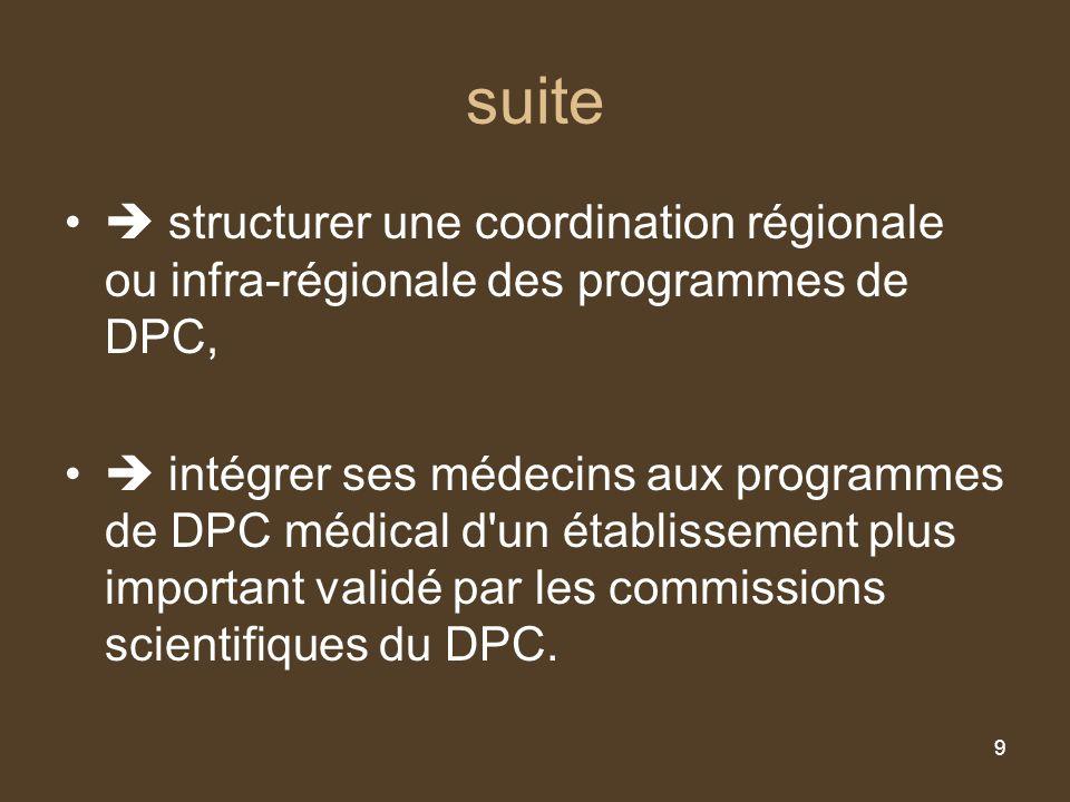 9 suite structurer une coordination régionale ou infra-régionale des programmes de DPC, intégrer ses médecins aux programmes de DPC médical d un établissement plus important validé par les commissions scientifiques du DPC.